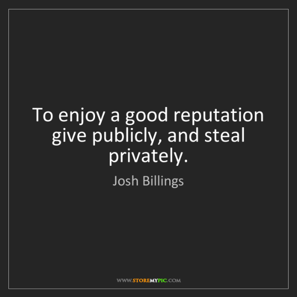 Josh Billings: To enjoy a good reputation give publicly, and steal privately.