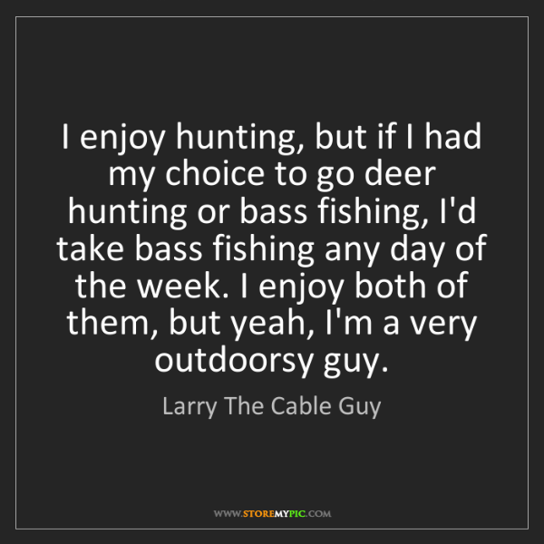 Larry The Cable Guy: I enjoy hunting, but if I had my choice to go deer hunting...