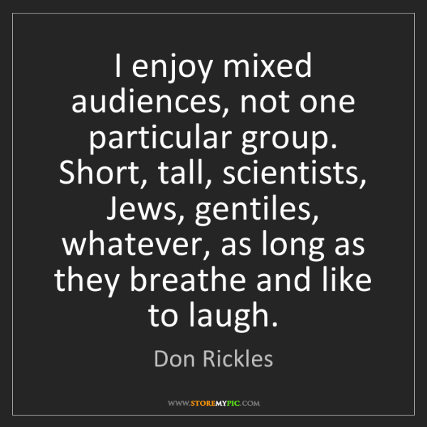 Don Rickles: I enjoy mixed audiences, not one particular group. Short,...