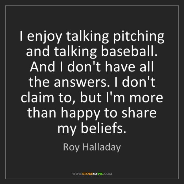 Roy Halladay: I enjoy talking pitching and talking baseball. And I...