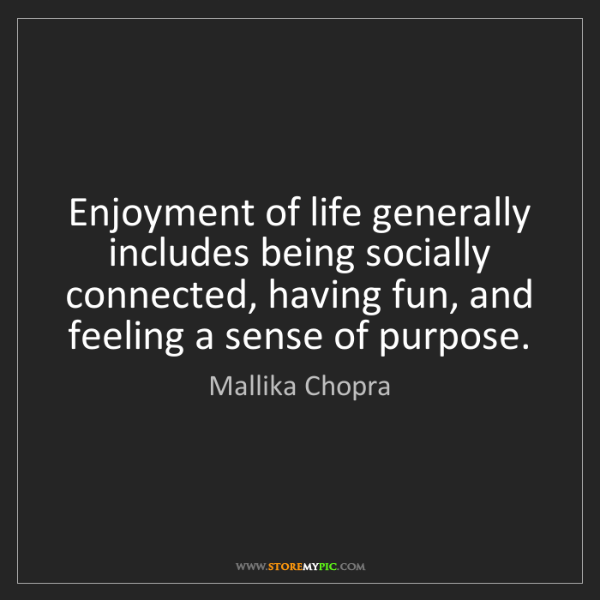 Mallika Chopra: Enjoyment of life generally includes being socially connected,...