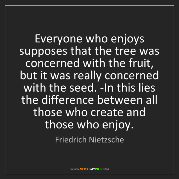 Friedrich Nietzsche: Everyone who enjoys supposes that the tree was concerned...