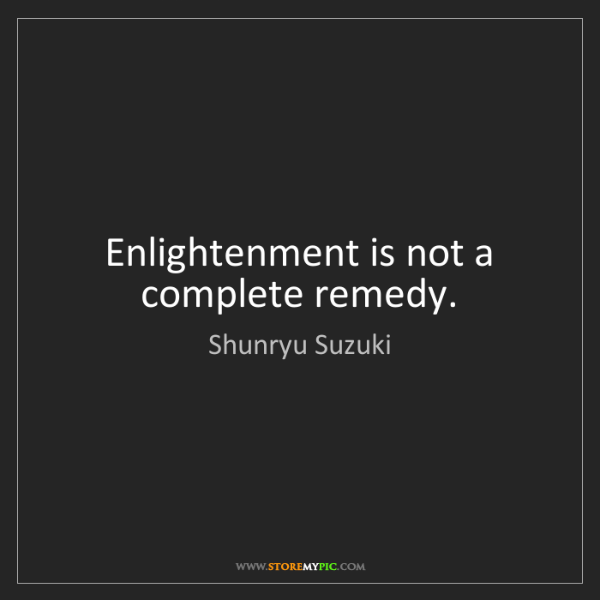 Shunryu Suzuki: Enlightenment is not a complete remedy.