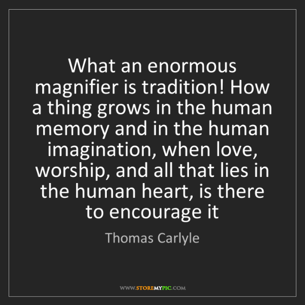 Thomas Carlyle: What an enormous magnifier is tradition! How a thing...