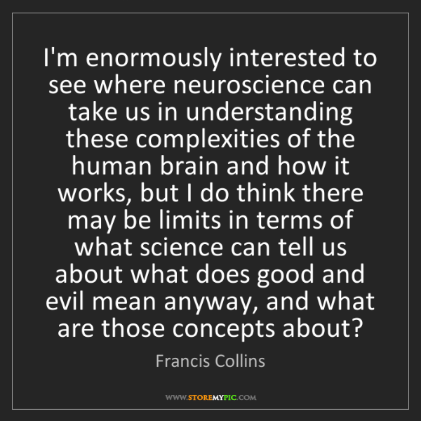 Francis Collins: I'm enormously interested to see where neuroscience can...