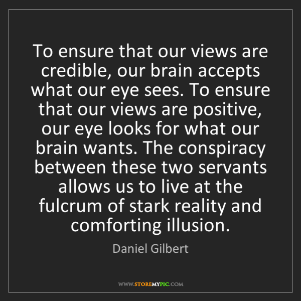 Daniel Gilbert: To ensure that our views are credible, our brain accepts...