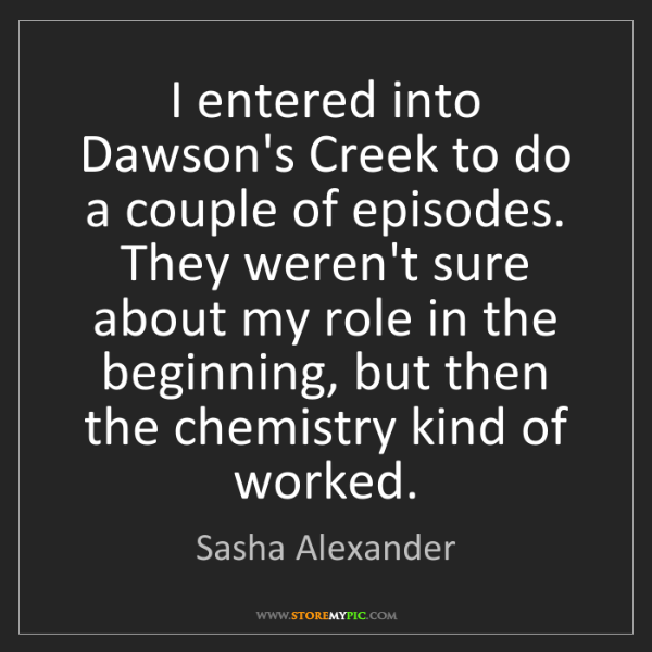 Sasha Alexander: I entered into Dawson's Creek to do a couple of episodes....