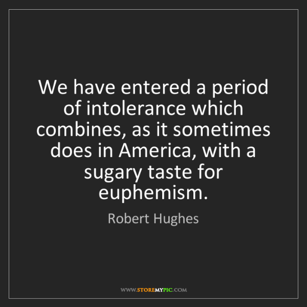 Robert Hughes: We have entered a period of intolerance which combines,...