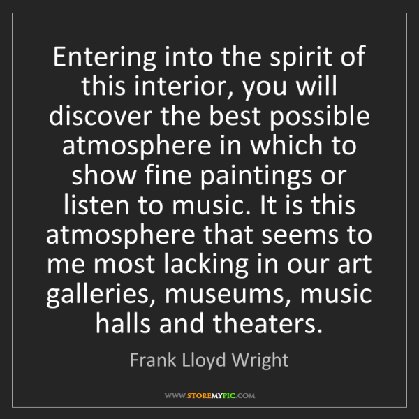 Frank Lloyd Wright: Entering into the spirit of this interior, you will discover...