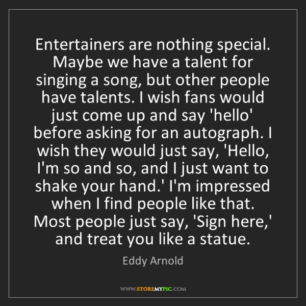Eddy Arnold: Entertainers are nothing special. Maybe we have a talent...