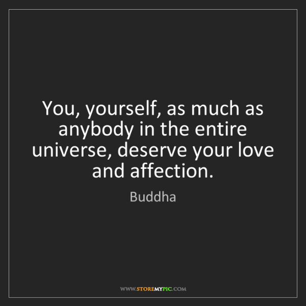 Buddha: You, yourself, as much as anybody in the entire universe,...
