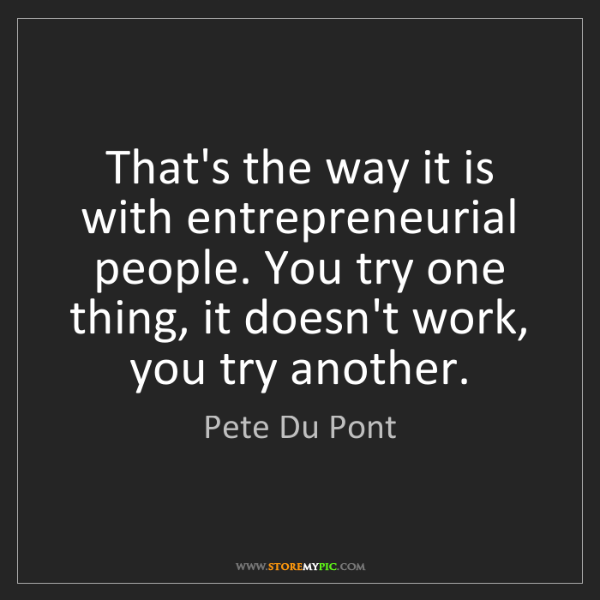 Pete Du Pont: That's the way it is with entrepreneurial people. You...