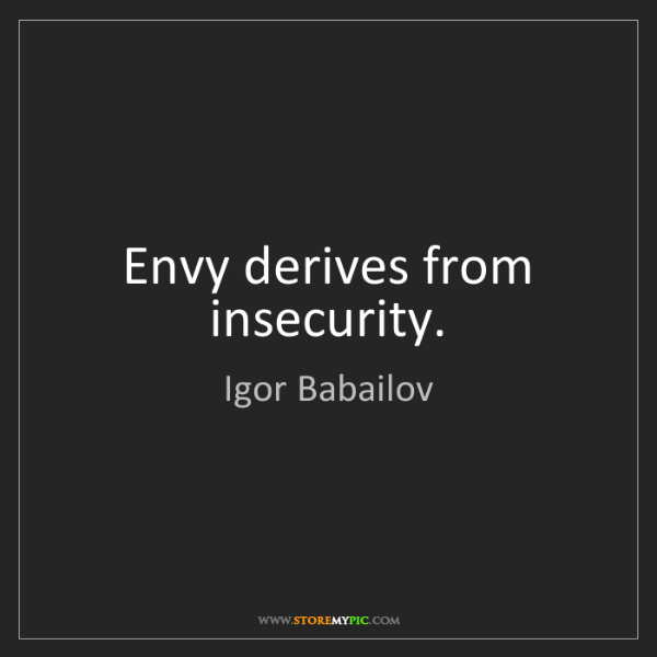 Igor Babailov: Envy derives from insecurity.