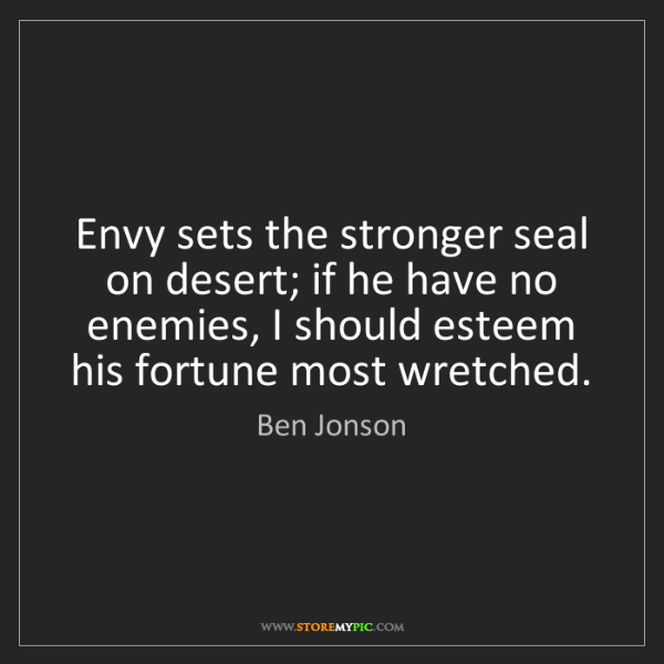 Ben Jonson: Envy sets the stronger seal on desert; if he have no...