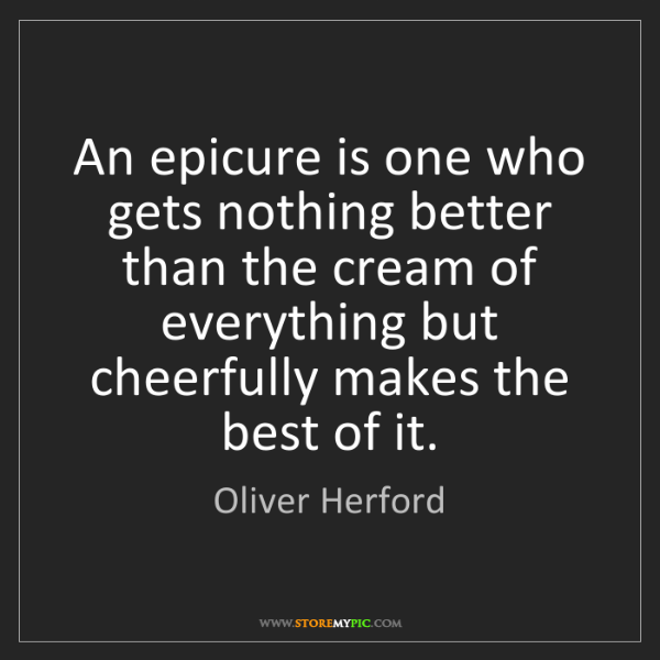 Oliver Herford: An epicure is one who gets nothing better than the cream...