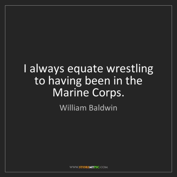 William Baldwin: I always equate wrestling to having been in the Marine...