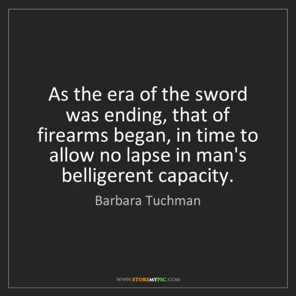 Barbara Tuchman: As the era of the sword was ending, that of firearms...