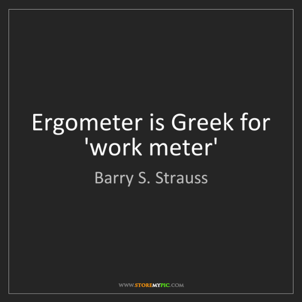 Barry S. Strauss: Ergometer is Greek for 'work meter'