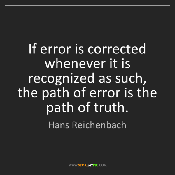 Hans Reichenbach: If error is corrected whenever it is recognized as such,...