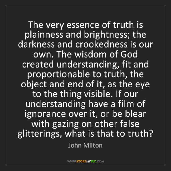 John Milton: The very essence of truth is plainness and brightness;...