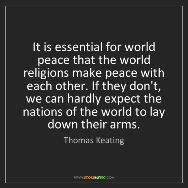 Thomas Keating: It is essential for world peace that the world religions...
