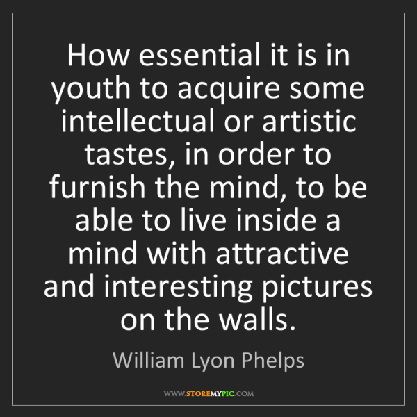 William Lyon Phelps: How essential it is in youth to acquire some intellectual...
