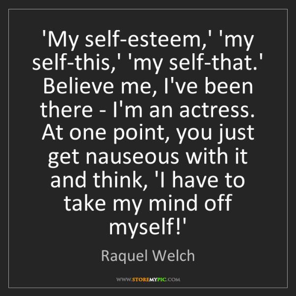 Raquel Welch: 'My self-esteem,' 'my self-this,' 'my self-that.' Believe...
