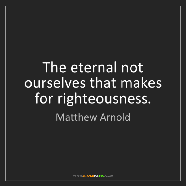 Matthew Arnold: The eternal not ourselves that makes for righteousness.