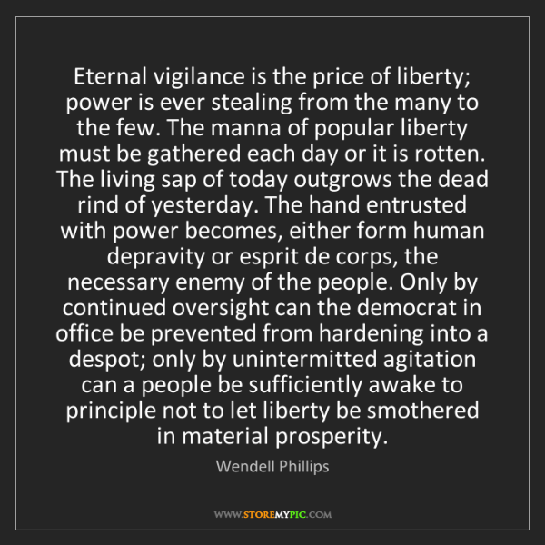 Wendell Phillips: Eternal vigilance is the price of liberty; power is ever...
