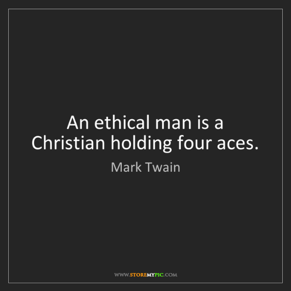 Mark Twain: An ethical man is a Christian holding four aces.