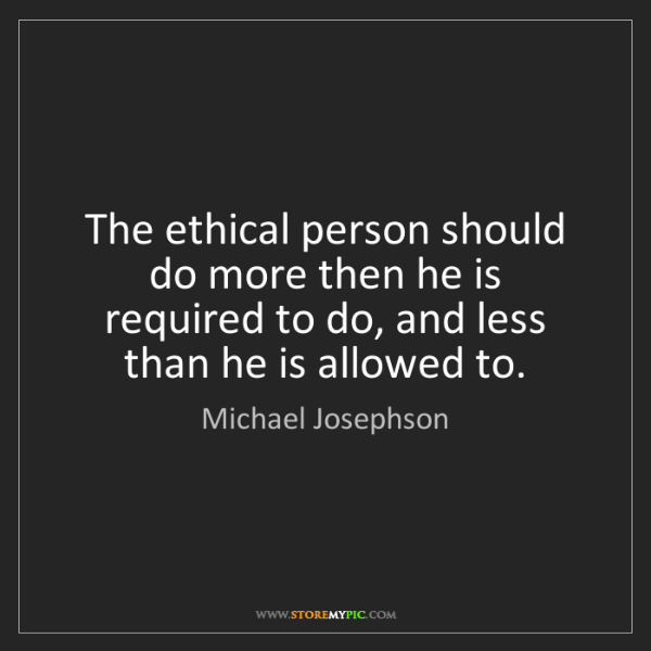 Michael Josephson: The ethical person should do more then he is required...