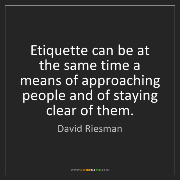 David Riesman: Etiquette can be at the same time a means of approaching...