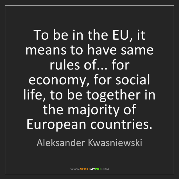 Aleksander Kwasniewski: To be in the EU, it means to have same rules of... for...
