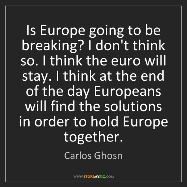 Carlos Ghosn: Is Europe going to be breaking? I don't think so. I think...