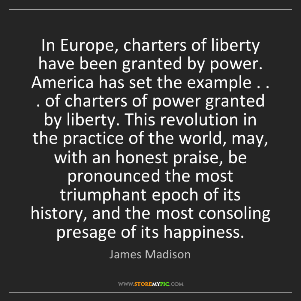 James Madison: In Europe, charters of liberty have been granted by power....