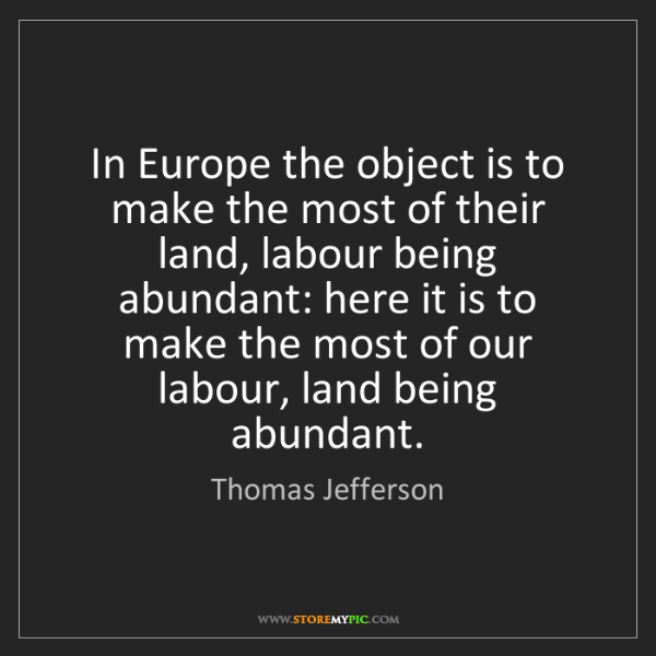 Thomas Jefferson: In Europe the object is to make the most of their land,...