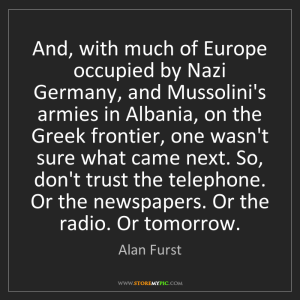 Alan Furst: And, with much of Europe occupied by Nazi Germany, and...
