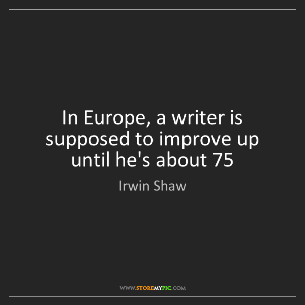 Irwin Shaw: In Europe, a writer is supposed to improve up until he's...