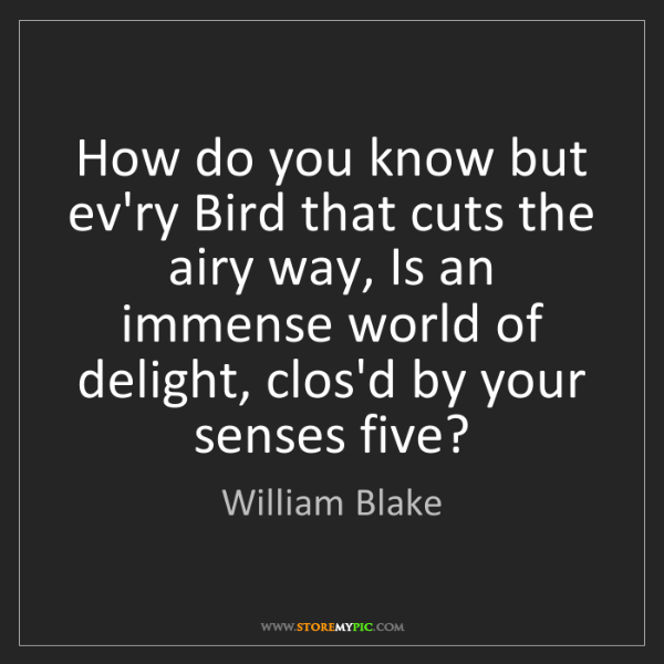 William Blake: How do you know but ev'ry Bird that cuts the airy way,...