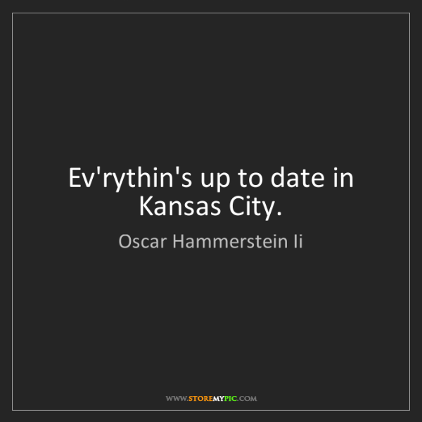 Oscar Hammerstein Ii: Ev'rythin's up to date in Kansas City.