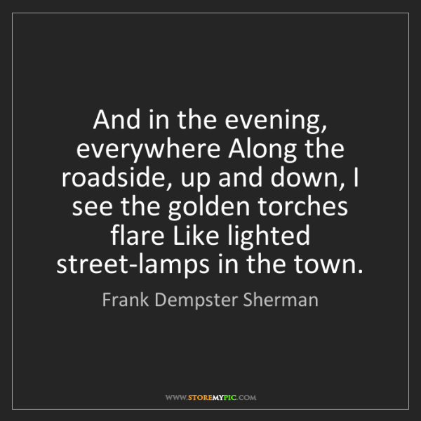 Frank Dempster Sherman: And in the evening, everywhere Along the roadside, up...