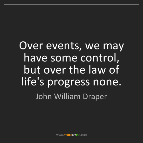 John William Draper: Over events, we may have some control, but over the law...