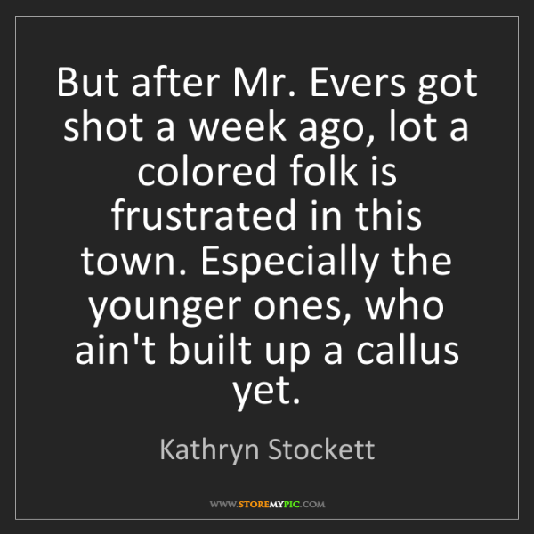 Kathryn Stockett: But after Mr. Evers got shot a week ago, lot a colored...