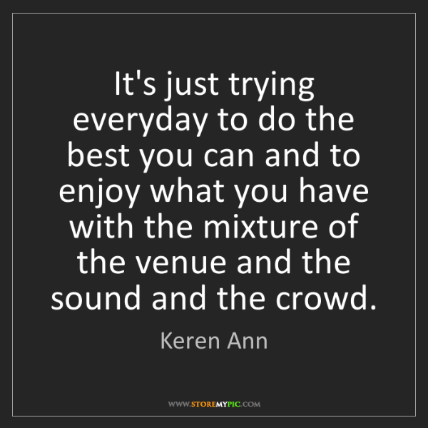 Keren Ann: It's just trying everyday to do the best you can and...