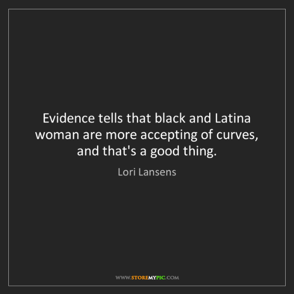 Lori Lansens: Evidence tells that black and Latina woman are more accepting...