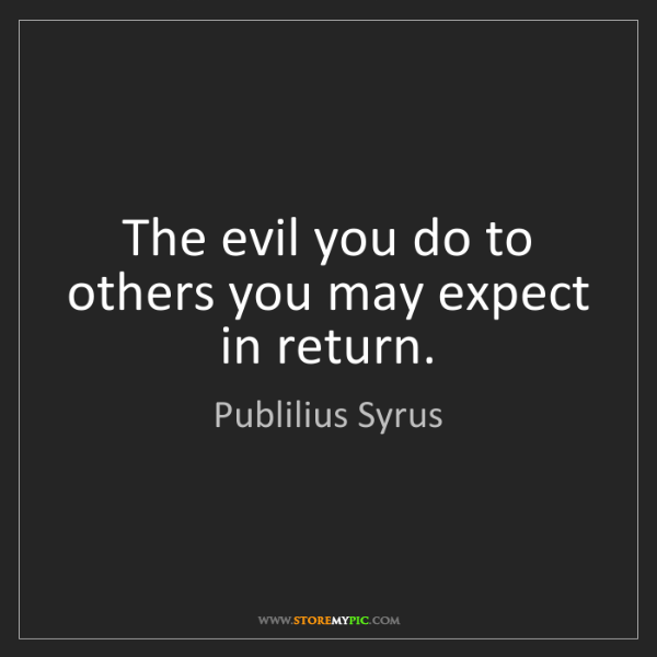 Publilius Syrus: The evil you do to others you may expect in return.