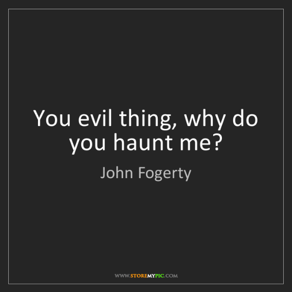 John Fogerty: You evil thing, why do you haunt me?