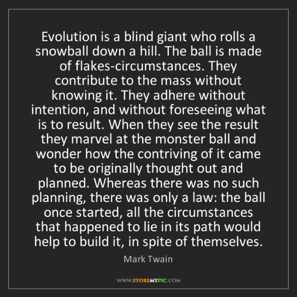 Mark Twain: Evolution is a blind giant who rolls a snowball down...