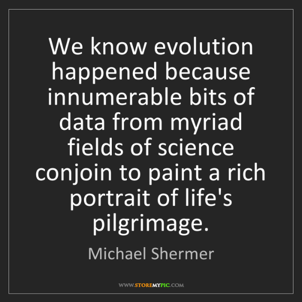 Michael Shermer: We know evolution happened because innumerable bits of...