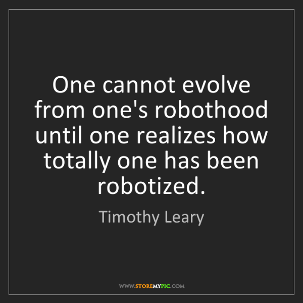 Timothy Leary: One cannot evolve from one's robothood until one realizes...